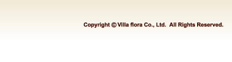 Copyright   (C)  Villa flora Co., Ltd.  All Rights Reserved.